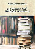 Александр Грибанов -25 больших идей мировой литературы