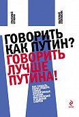 Валерий Апанасик, Григорий Огибин - Говорить как Путин? Говорить лучше Путина!