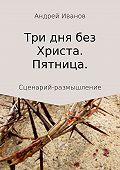 Андрей Иванов -Три дна без Христа. Пятница