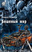 Роман Глушков - Бешеный мир