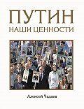 Алексей Чадаев -Путин. Наши ценности