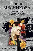 Ирина Мясникова -Требуются отдыхающие