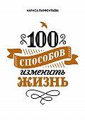 Лариса Парфентьева -100 способов изменить жизнь. Часть первая