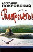 Александр Покровский - «...Расстрелять!»