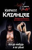 Кирилл Казанцев - Когда-нибудь я ее убью
