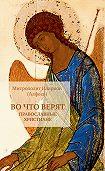 Митрополит Иларион (Алфеев) - Во что верят православные христиане