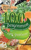 Ирина Вечерская -100 рецептов при диабете. Вкусно, полезно, душевно, целебно