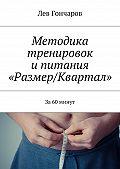 Лев Гончаров -Методика тренировок ипитания «Размер/Квартал». За60минут