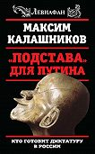Максим Калашников - «Подстава» для Путина. Кто готовит диктатуру в России