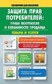 Мария Кузьмина - Защита прав потребителей: права покупателя и обязанности продавца. Товары и услуги