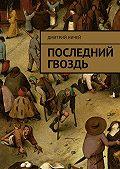 Дмитрий Ничей -Последний гвоздь