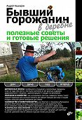 Андрей Кашкаров -Бывший горожанин в деревне. Полезные советы и готовые решения