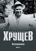 Никита Хрущев - Воспоминания. Время. Люди. Власть. Книга 2