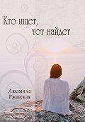 Людмила Ржевская -Кто ищет, тот найдет