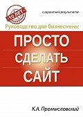 Константин Промысловский - Руководство для бизнесмена: просто сделать сайт