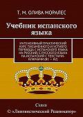 Т. Олива Моралес -Учебник испанского языка. Интенсивныйпрактический курс письменного иустного перевода сиспанского языка нарусский, срусского языка наиспанский стекстами-ключами (В1–В2)