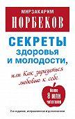Мирзакарим Норбеков - Секреты здоровья и молодости, или Как заразиться любовью к себе