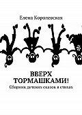Елена Королевская -Вверх тормашками! Сборник детских сказок в стихах