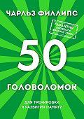 Чарльз Филлипс -50 головоломок для тренировки и развития памяти