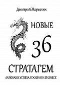 Дмитрий Марыскин -Новые 36стратагем. Лайфхаки успеха вжизни ибизнесе