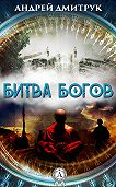 Андрей Дмитрук -БИТВА БОГОВ