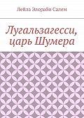 Лейла Элораби Салем - Лугальзагесси, царь Шумера