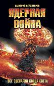 Дмитрий Верхотуров -Ядерная война. Все сценарии конца света