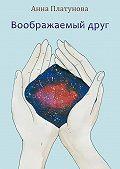 Анна Платунова -Воображаемый друг. Рассказы