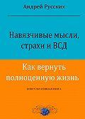 Андрей Русских -Навязчивые мысли, страхи иВСД. Как вернуть полноценную жизнь. Консультативная книга
