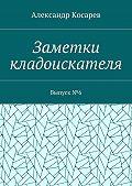 Александр Косарев -Заметки кладоискателя. Выпуск№6