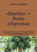 Ахмет Пенджиев -«Ванти»– быть здоровым. Пищевые, биологические, биотехнологические особенности дынного дерева, гелиотеплица, чай изпапайи, Туркменистан
