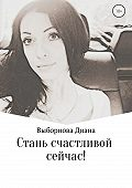Диана Выборнова -Стань счастливой сейчас!