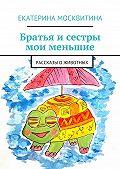 Екатерина Москвитина -Братья и сестры мои меньшие. Рассказы о животных