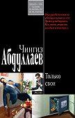Чингиз Абдуллаев - Только свои