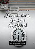Княженика Волокитина -Расслабься, Белый Кролик! Тайм-менеджмент для творческих людей