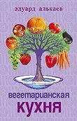 Эдуард Николаевич Алькаев - Вегетарианская кухня