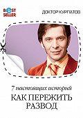Андрей Курпатов - 7 настоящих историй. Как пережить развод