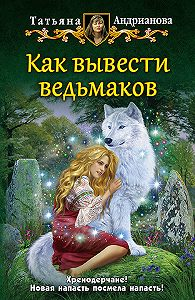 Татьяна Андрианова -Как вывести ведьмаков