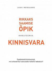 Jaak Roosaare -Kinnisvaraga rikkaks saamise õpik.Teadmised kinnisvarast, mis aitavad sul saavutada rahalist vabadust!