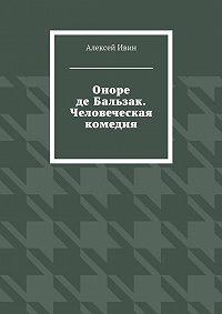 Алексей Ивин - Оноре де Бальзак. Человеческая комедия