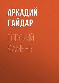 Аркадий Гайдар -Горячий камень