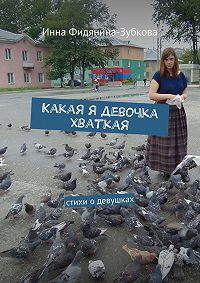 Инна Фидянина-Зубкова -Какая я девочка хваткая. стихи о девушках