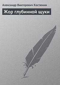 Александр Костюнин - Жор глубинной щуки