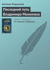 Антонин Ладинский -Последний путь Владимира Мономаха
