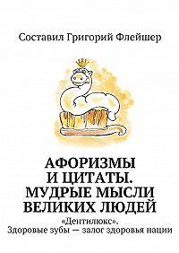 Григорий Флейшер -Афоризмы ицитаты. Мудрые мысли великих людей. «Дентилюкс». Здоровые зубы– залог здоровья нации