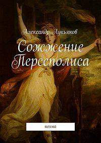 Александр Лукьянов -Сожжение Персеполиса. Поэма