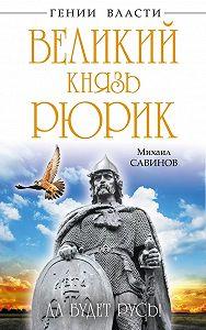 Михаил Савинов -Великий князь Рюрик. Да будет Русь!