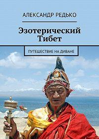 Александр Редько -Эзотерический Тибет. Путешествие на диване
