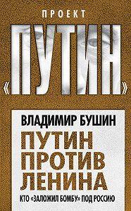 Владимир Бушин -Путин против Ленина. Кто «заложил бомбу» под Россию