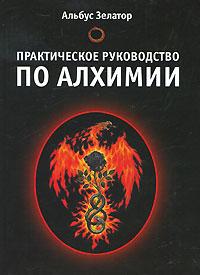 Альбус Зелатор -Практическое руководство по алхимии